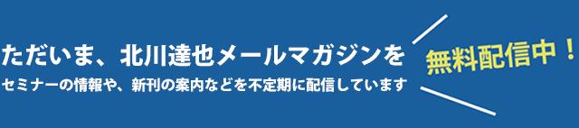 ただいま、北川達也メールマガジンを無料配信中! セミナーの情報や、新刊の案内などを不定期に配信しています